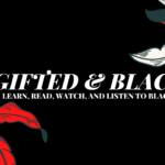 [FEATURED] GIFTED & BLACK: LEARN, READ, WATCH, AND LISTEN TO BLACK VOICES – A MASTERLIST